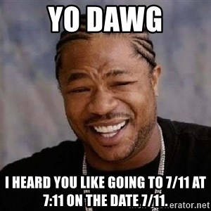 Yo Dawg - Yo dawg I heard you like going to 7/11 at 7:11 on the date 7/11.