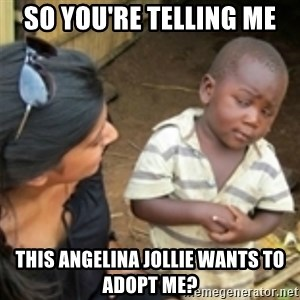 Skeptical african kid  - So you're telling me  THIS ANGELINA JOLLIE wants to adopt me?