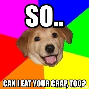 Advice Dog - So.. can I eat your crap, too?