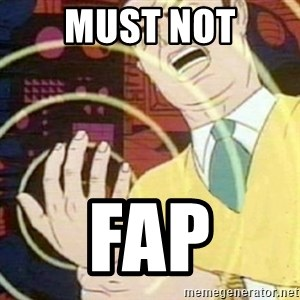 must not fap - MUST NOT FAP
