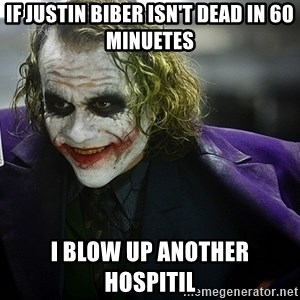 joker - If justin biber isn't dead in 60 minuetes i blow up another hospitil
