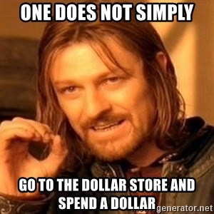 One Does Not Simply - One does not simply go to the dollar store and spend a dollar