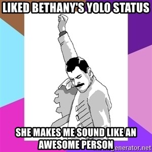 Freddie Mercury rage pose - Liked Bethany's yolo Status she makes me sound like an awesome person