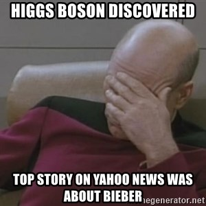 Jean Luc Picard - HIGGS BOSON DISCOVERED TOP STORY ON YAHOO NEWS WAS ABOUT BIEBER