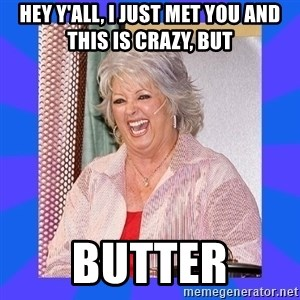 Paula Deen - Hey y'all, I just met you and this is Crazy, But butter