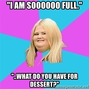 "Fat Girl - ""I am soooooo full."" ""..What do you have for dessert?"""