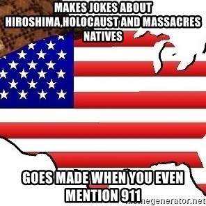 Scumbag America - makes jokes about hiroshima,holocaust and massacres natives goes made when you even mention 911