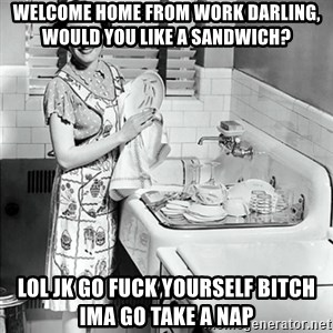 50s Housewife - Welcome home from work darling, would you like a sandwich? Lol jk go fuck yourself bitch ima go take a nap