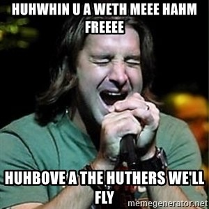 Scott Stapp - huhwhin u a weth meee hahm freeee huhbove a the huthers we'll fly