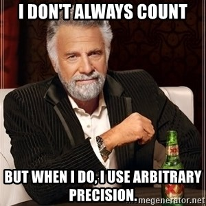 Dos Equis Man - I don't ALWAYS COUNT BUT WHEN I DO, I USE ARBITRARY PRECISION.