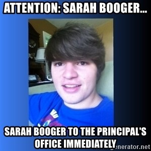 Dumb Dan  - attention: sarah booger... sarah booger to the principal's office immediately