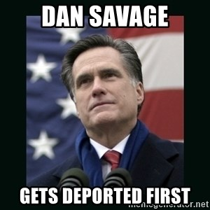 Mitt Romney Meme - dan savage gets deported first