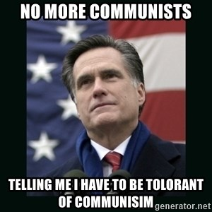 Mitt Romney Meme - NO MORE COMMUNISTS TELLING ME I HAVE TO BE TOLORANT OF COMMUNISIM