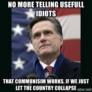 Mitt Romney Meme - NO MORE TELLING USEFULL IDIOTS THAT COMMUNISIM WORKS, IF WE JUST LET THE COUNTRY COLLAPSE