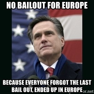 Mitt Romney Meme - NO BAILOUT FOR EUROPE BECAUSE EVERYONE FORGOT THE LAST BAIL OUT, ENDED UP IN EUROPE