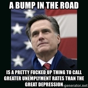 Mitt Romney Meme - A BUMP IN THE ROAD IS A PRETTY FUCKED UP THING TO CALL GREATER UNEMPLYMENT RATES THAN THE GREAT DEPRESSION