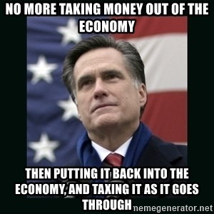 Mitt Romney Meme - NO MORE TAKING MONEY OUT OF THE ECONOMY THEN PUTTING IT BACK INTO THE ECONOMY, AND TAXING IT AS IT GOES THROUGH