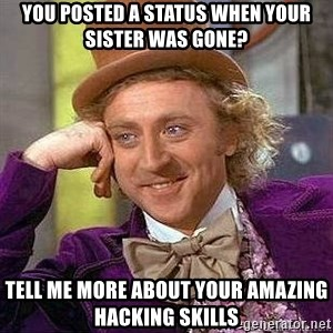Willy Wonka - you posted a status when your sister was gone? tell me more about your amazing hacking skills