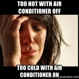 First World Problems - Too hot with Air conditioner off too cold with air conditioner on