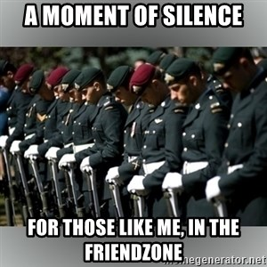 Moment Of Silence - A MOMENT OF SILENCE FOR THOSE LIKE ME, IN THE FRIENDZONE