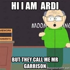 Mr Garrison - HI i am  ardi but they call me mr garrison