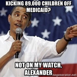 Obama You Mad - Kicking 89,000 children off medicaid? Not on my watch, alexander
