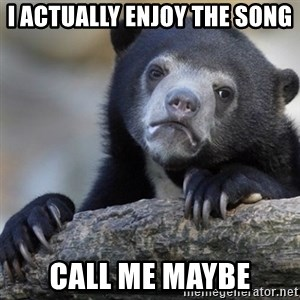 Confession Bear - I actually enjoy the song Call me maybe