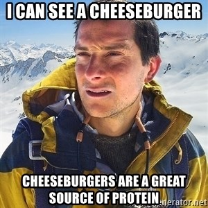 Bear Grylls Loneliness - I CAN SEE A CHEESEBURGER CHEESEBURGERS ARE A GREAT SOURCE OF PROTEIN