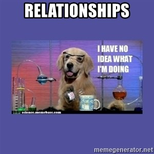 I don't know what i'm doing! dog - RelationshIps