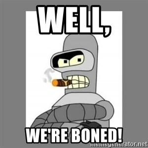 Futurama - Bender Bending Rodriguez - well, we're boned!