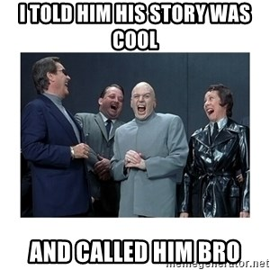 Dr. Evil Laughing - i told him his story was cool and called him bro