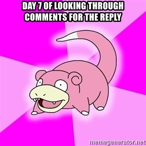 Slowpoke - day 7 of looking through comments for the reply