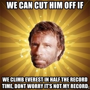 Chuck Norris Advice - we can cut him off if we climb everest in half the record time, dont worry it's not my record