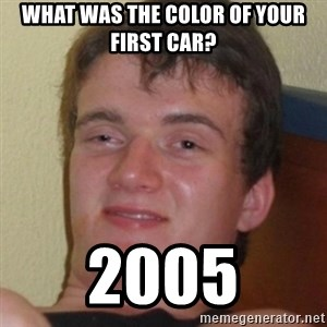 Stoner Guy - What was the color of your first car? 2005