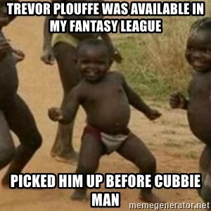 Black Kid - Trevor Plouffe was available in my fantasy league Picked him up before Cubbie Man