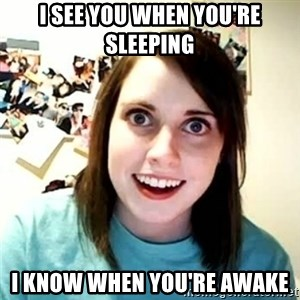 overly attached girl - I see you when you're sleeping I know when you're awake