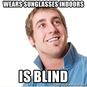 Misunderstood D-Bag - Wears sunglasses indoors is blind