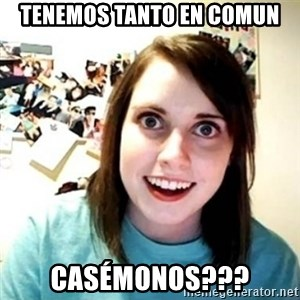 Overly Attached Girlfriend creepy - Tenemos tanto en comun Casémonos???