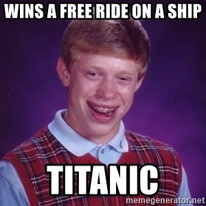 Bad Luck Brian - wins a free ride on a ship titanic