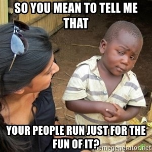 Skeptical 3rd World Kid - So you mean to tell me that your people run just for the fun of it?