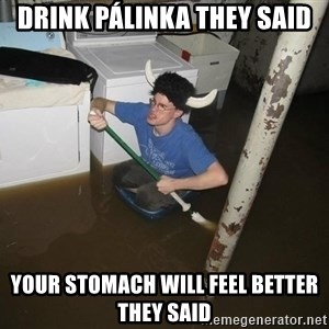 X they said,X they said - Drink Pálinka they said Your stomach will feel better they said