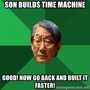 High Expectations Asian Father - Son Builds Time Machine Good! Now Go Back and Built it Faster!
