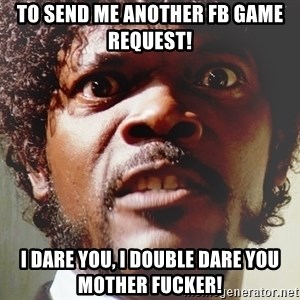 Mad Samuel L Jackson - TO SEND ME ANOTHER FB GAME REQUEST!  I Dare you, i double dare you mother fucker!