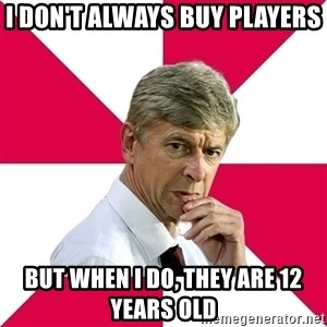wengerrrrr - I don't always buy players but when i do, they are 12 years old