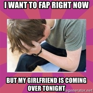First World Gamer Problems - i want to fap right now but my girlfriend is coming over tonight