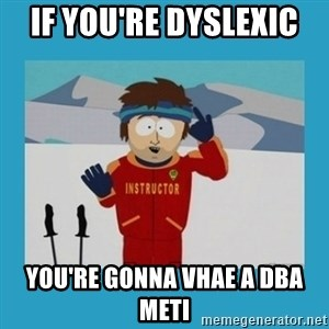 you're gonna have a bad time guy - IF YOU'RE DYSLEXIC  you're gonna vhae a dba meti