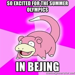 Slowpoke - so excited for the summer olympics in bejing