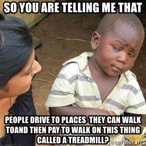 Sceptic third world kid - so you are telling me that people drive to places  they can walk toand then pay to walk on this thing called a treadmill?