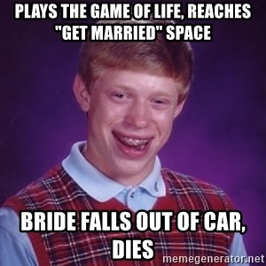 "Bad Luck Brian - Plays The Game of Life, reaches ""get married"" space Bride falls out of car, dies"