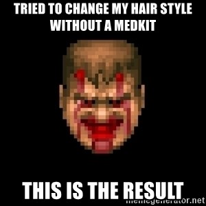 Bloody Doom Guy - tried to change my hair style without a medkit this is the result